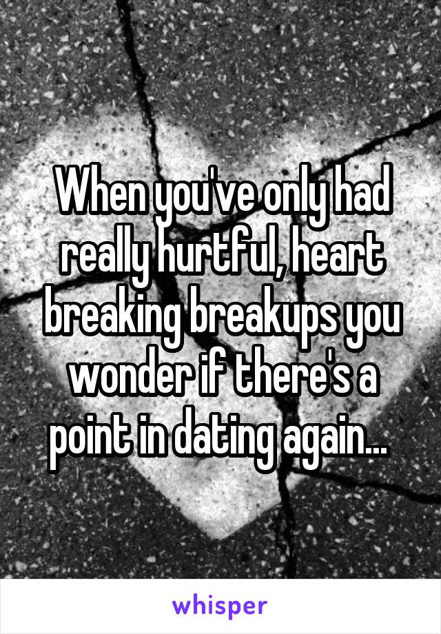 When you've only had really hurtful, heart breaking breakups you wonder if there's a point in dating again...