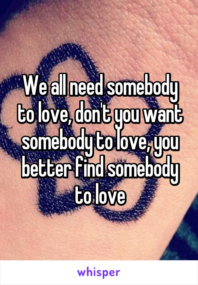 We all need somebody to love, don't you want somebody to love, you better find somebody to love