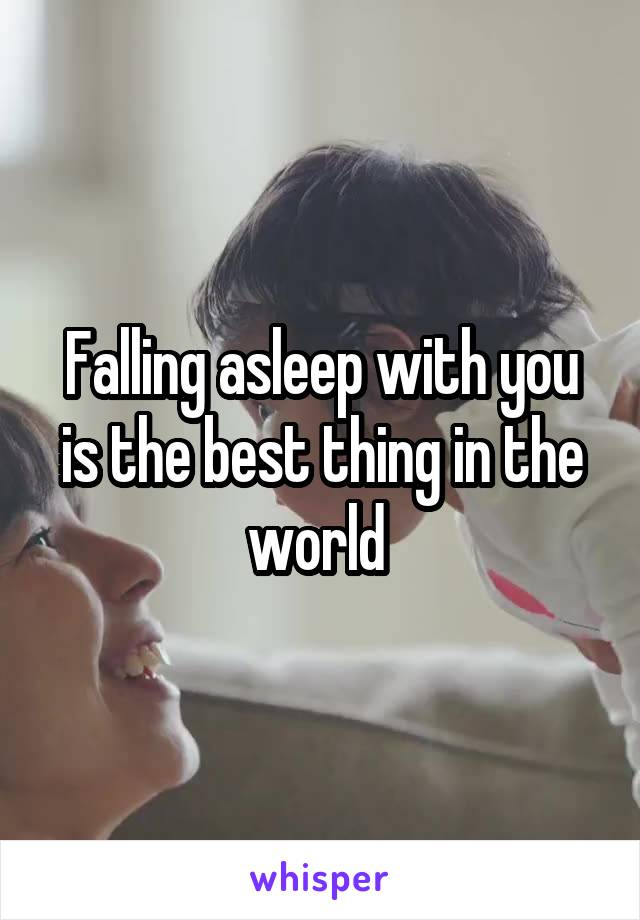 Falling asleep with you is the best thing in the world