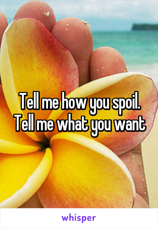 Tell me how you spoil. Tell me what you want