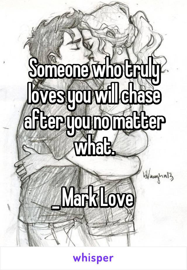 Someone who truly loves you will chase after you no matter what.  _ Mark Love
