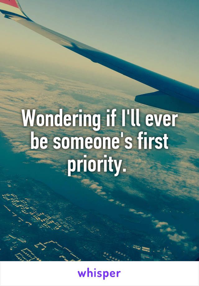Wondering if I'll ever be someone's first priority.