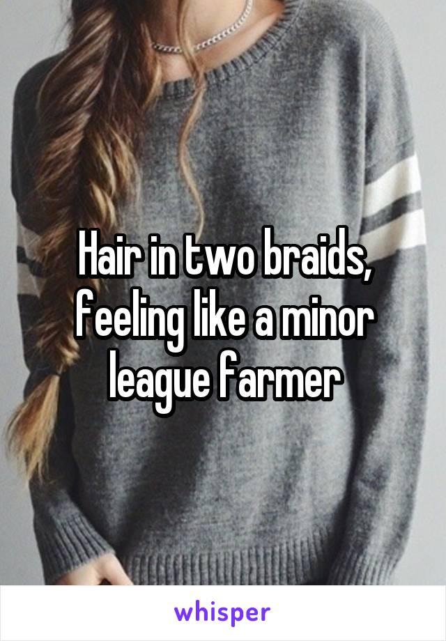 Hair in two braids, feeling like a minor league farmer