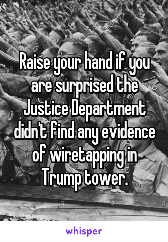 Raise your hand if you are surprised the Justice Department didn't find any evidence of wiretapping in Trump tower.