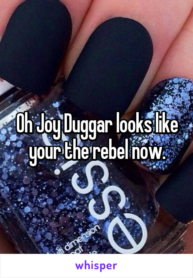 Oh Joy Duggar looks like your the rebel now.