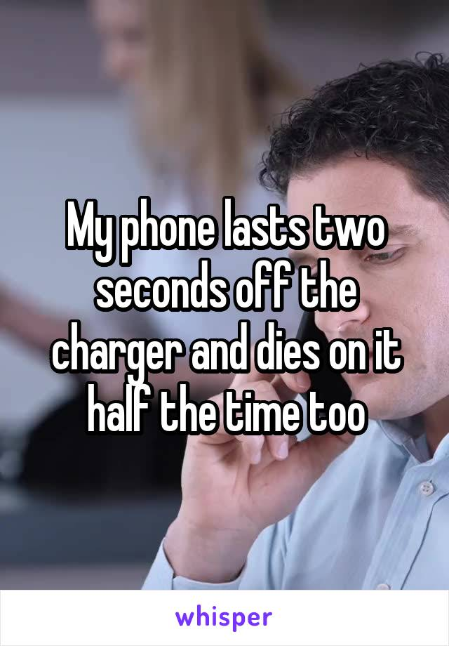 My phone lasts two seconds off the charger and dies on it half the time too