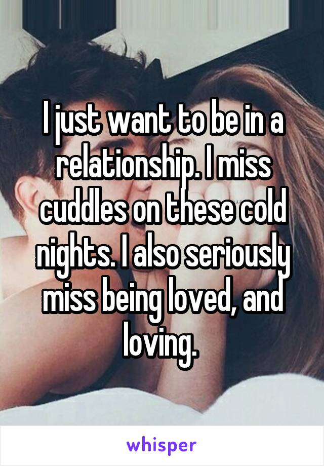 I just want to be in a relationship. I miss cuddles on these cold nights. I also seriously miss being loved, and loving.