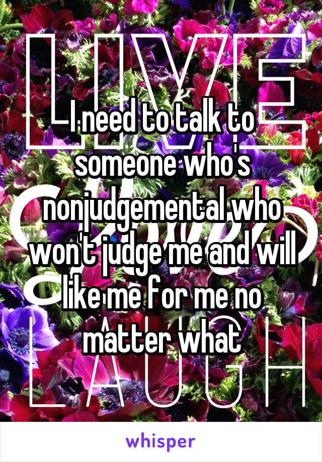 I need to talk to someone who's nonjudgemental who won't judge me and will like me for me no matter what
