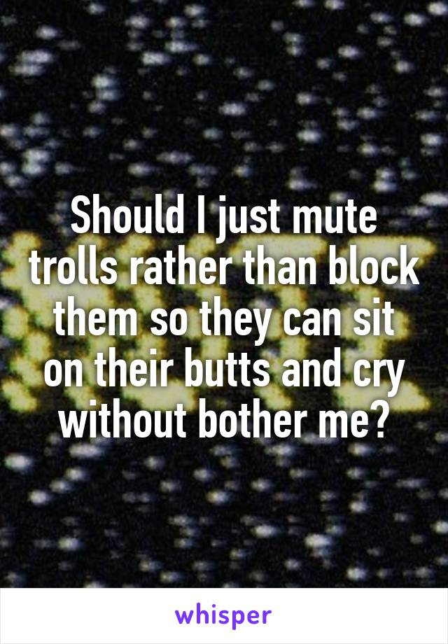 Should I just mute trolls rather than block them so they can sit on their butts and cry without bother me?