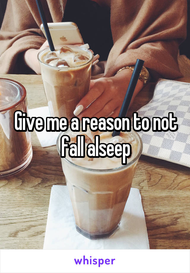 Give me a reason to not fall alseep