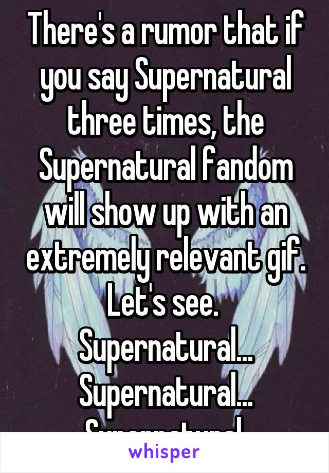 There's a rumor that if you say Supernatural three times, the Supernatural fandom will show up with an extremely relevant gif. Let's see.  Supernatural... Supernatural... Supernatural.