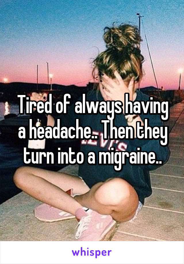Tired of always having a headache.. Then they turn into a migraine..