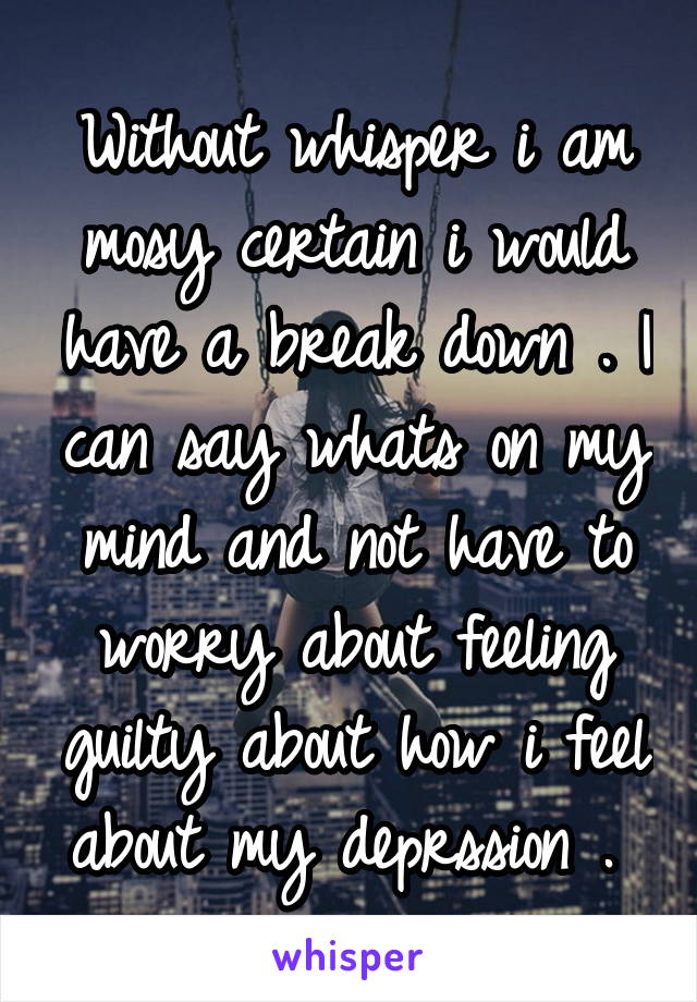 Without whisper i am mosy certain i would have a break down . I can say whats on my mind and not have to worry about feeling guilty about how i feel about my deprssion .