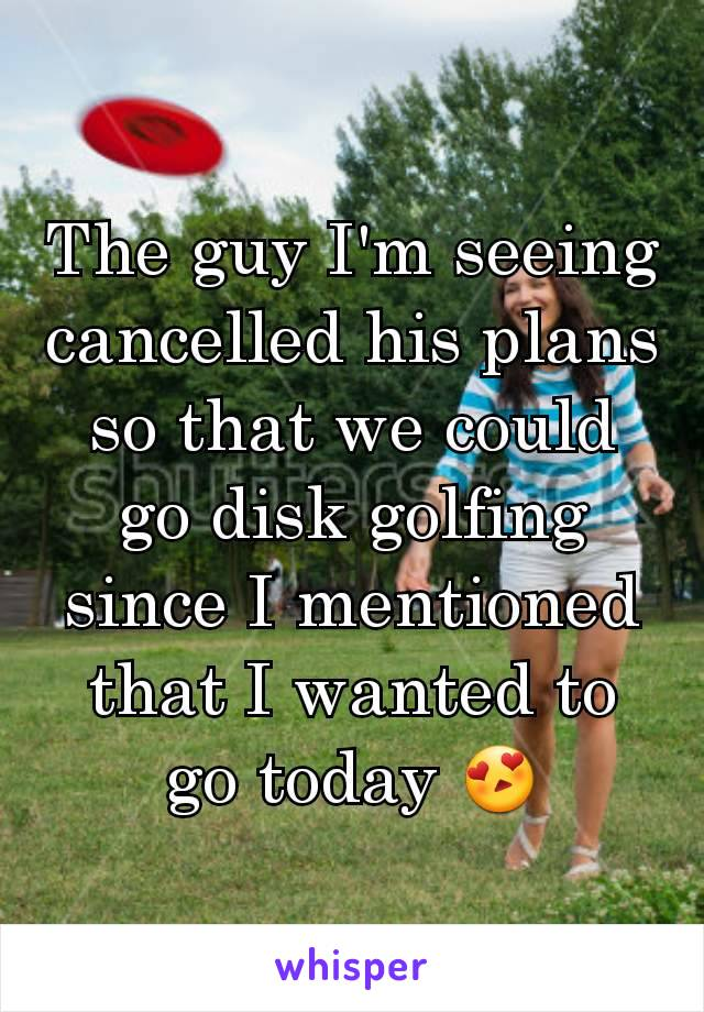 The guy I'm seeing cancelled his plans so that we could go disk golfing since I mentioned that I wanted to go today 😍