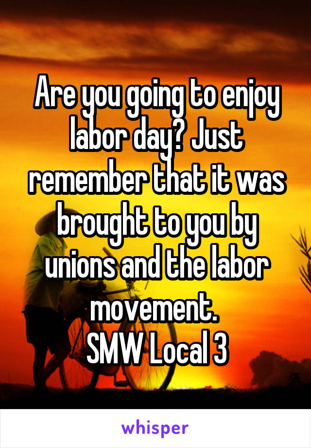 Are you going to enjoy labor day? Just remember that it was brought to you by unions and the labor movement.  SMW Local 3