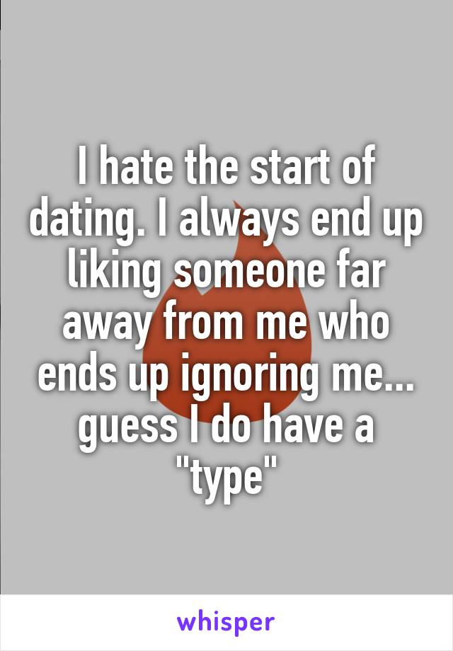 "I hate the start of dating. I always end up liking someone far away from me who ends up ignoring me... guess I do have a ""type"""