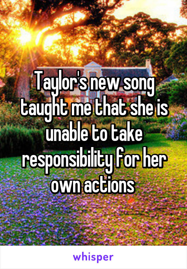 Taylor's new song taught me that she is unable to take responsibility for her own actions