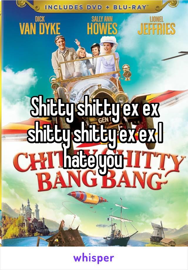 Shitty shitty ex ex shitty shitty ex ex I hate you
