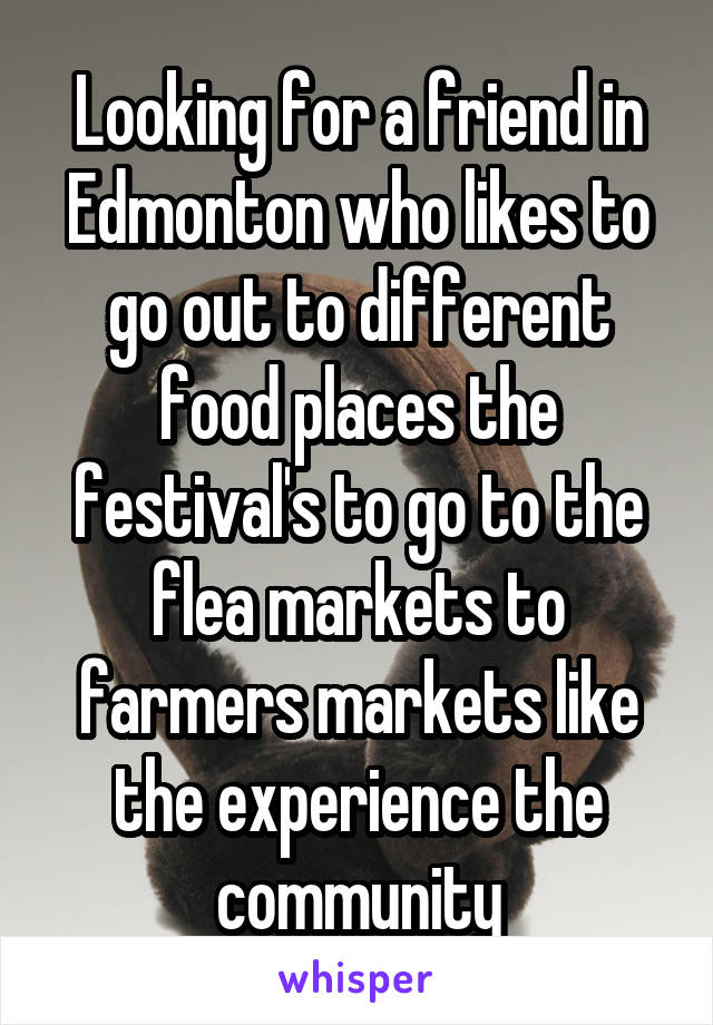 Looking for a friend in Edmonton who likes to go out to different food places the festival's to go to the flea markets to farmers markets like the experience the community