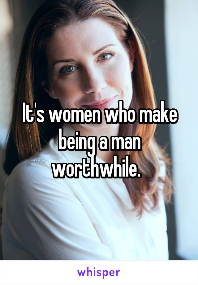 It's women who make being a man worthwhile.