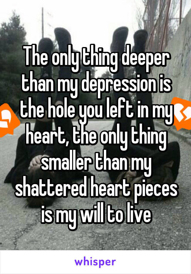The only thing deeper than my depression is the hole you left in my heart, the only thing smaller than my shattered heart pieces is my will to live