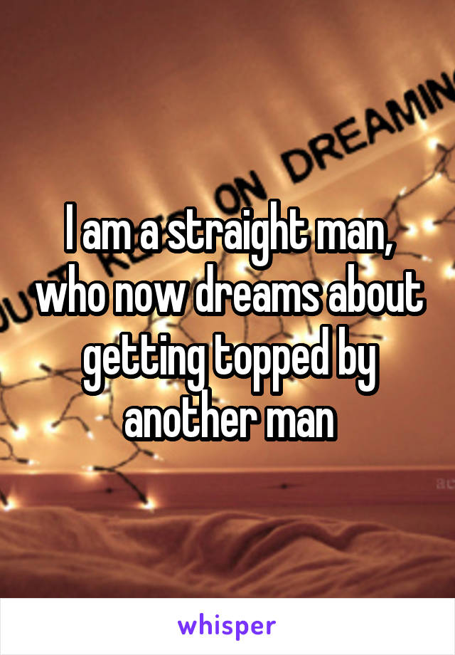 I am a straight man, who now dreams about getting topped by another man