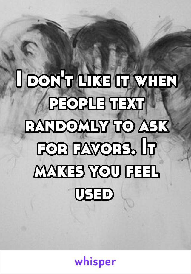 I don't like it when people text randomly to ask for favors. It makes you feel used