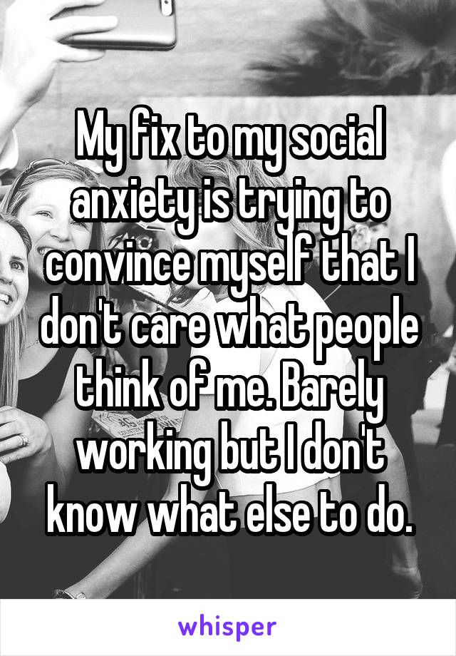 My fix to my social anxiety is trying to convince myself that I don't care what people think of me. Barely working but I don't know what else to do.