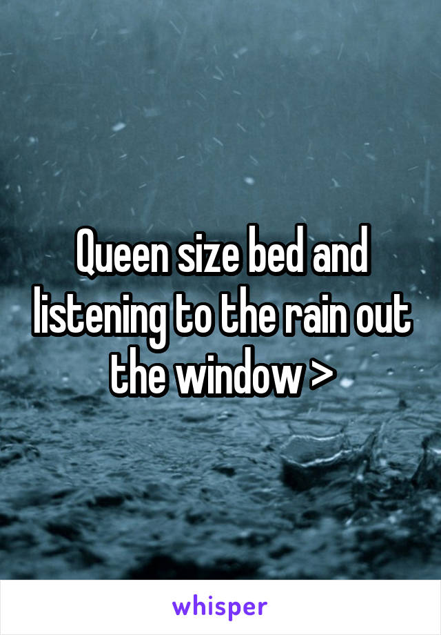 Queen size bed and listening to the rain out the window >