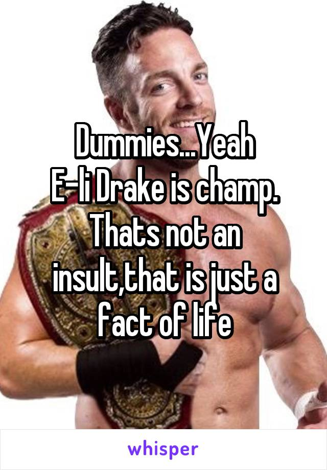 Dummies...Yeah E-li Drake is champ. Thats not an insult,that is just a fact of life