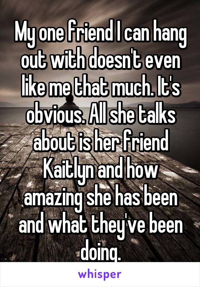 My one friend I can hang out with doesn't even like me that much. It's obvious. All she talks about is her friend Kaitlyn and how amazing she has been and what they've been doing.