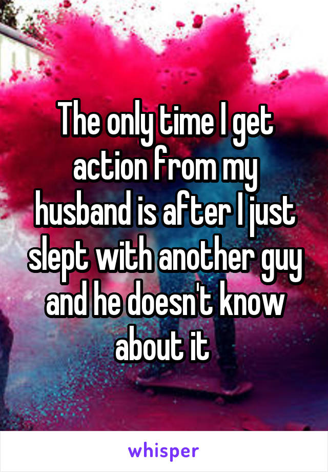 The only time I get action from my husband is after I just slept with another guy and he doesn't know about it
