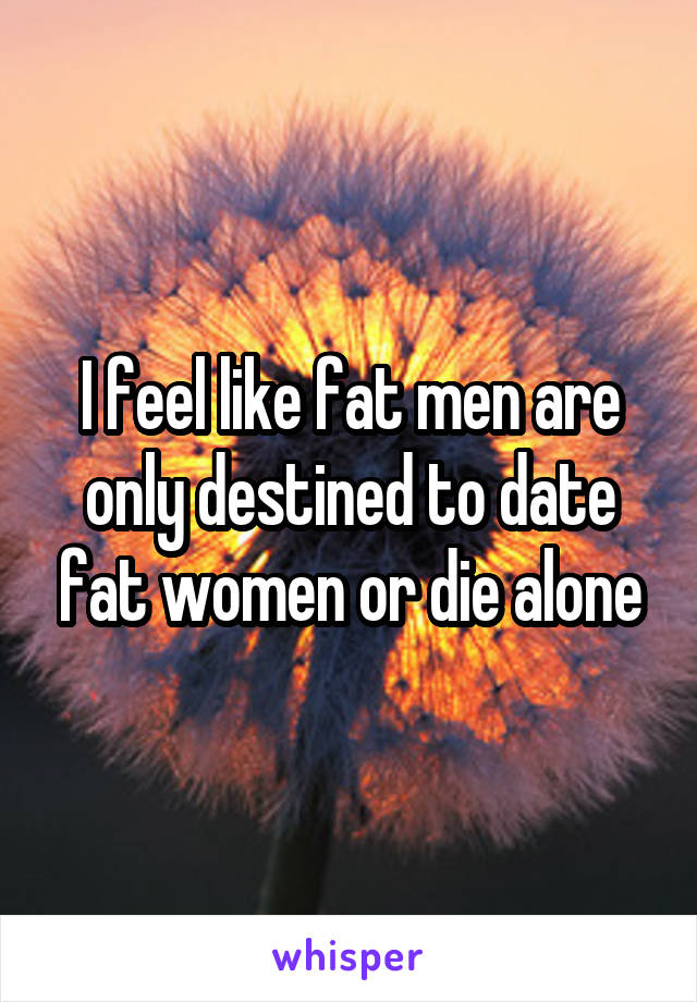 I feel like fat men are only destined to date fat women or die alone