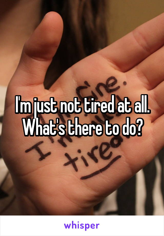 I'm just not tired at all. What's there to do?
