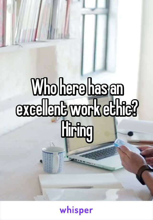 Who here has an excellent work ethic? Hiring