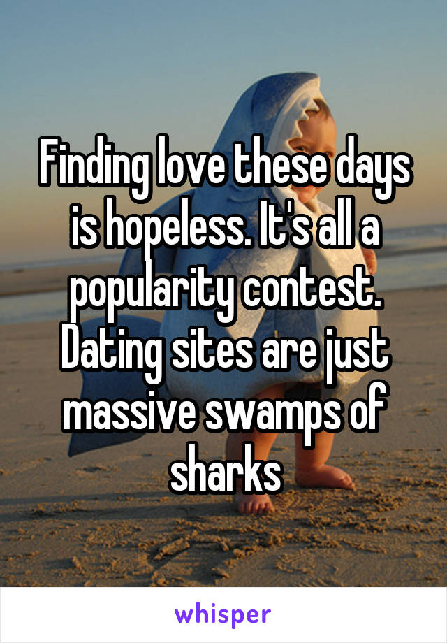 Finding love these days is hopeless. It's all a popularity contest. Dating sites are just massive swamps of sharks