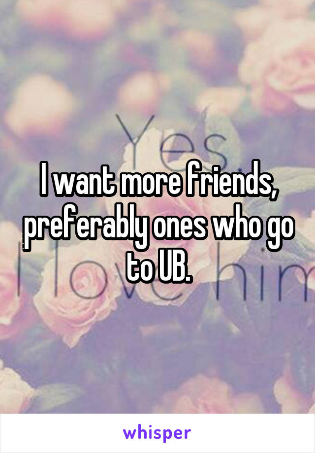 I want more friends, preferably ones who go to UB.