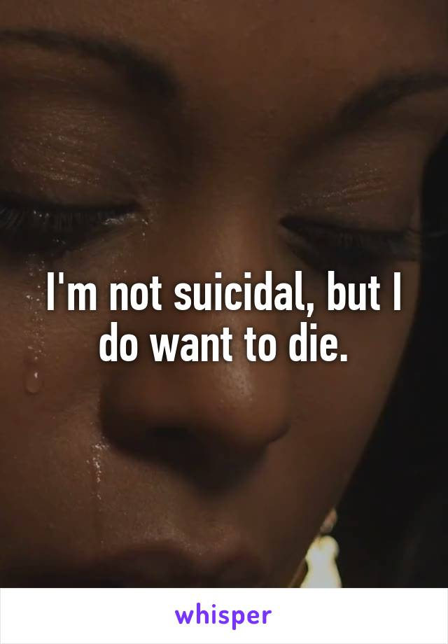 I'm not suicidal, but I do want to die.