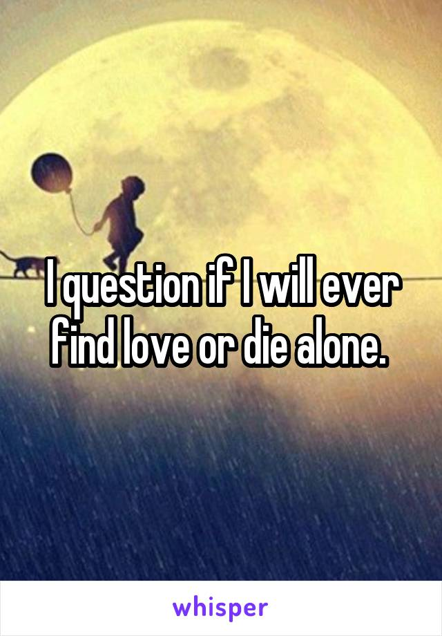 I question if I will ever find love or die alone.