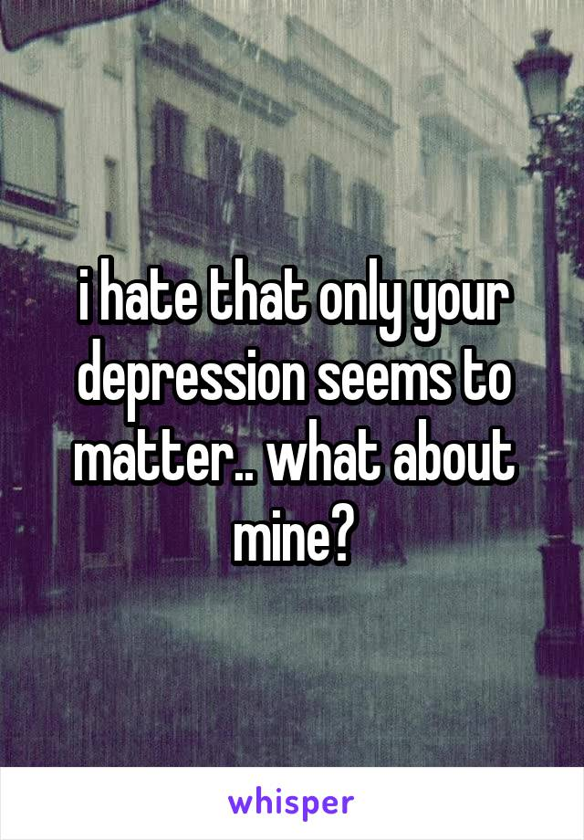 i hate that only your depression seems to matter.. what about mine?