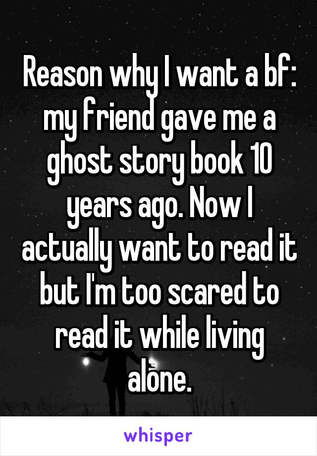 Reason why I want a bf: my friend gave me a ghost story book 10 years ago. Now I actually want to read it but I'm too scared to read it while living alone.
