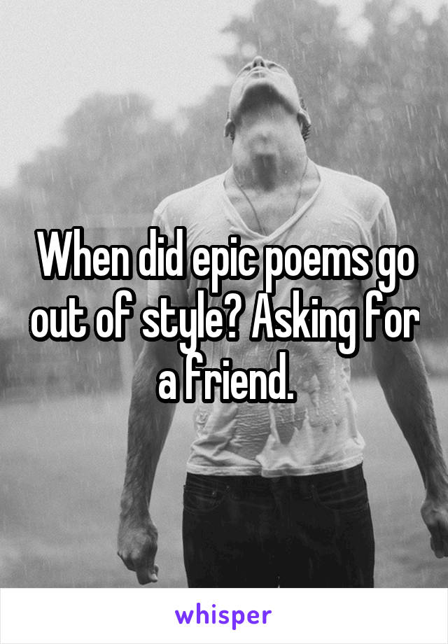 When did epic poems go out of style? Asking for a friend.