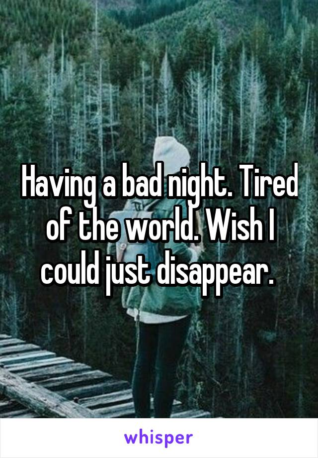Having a bad night. Tired of the world. Wish I could just disappear.