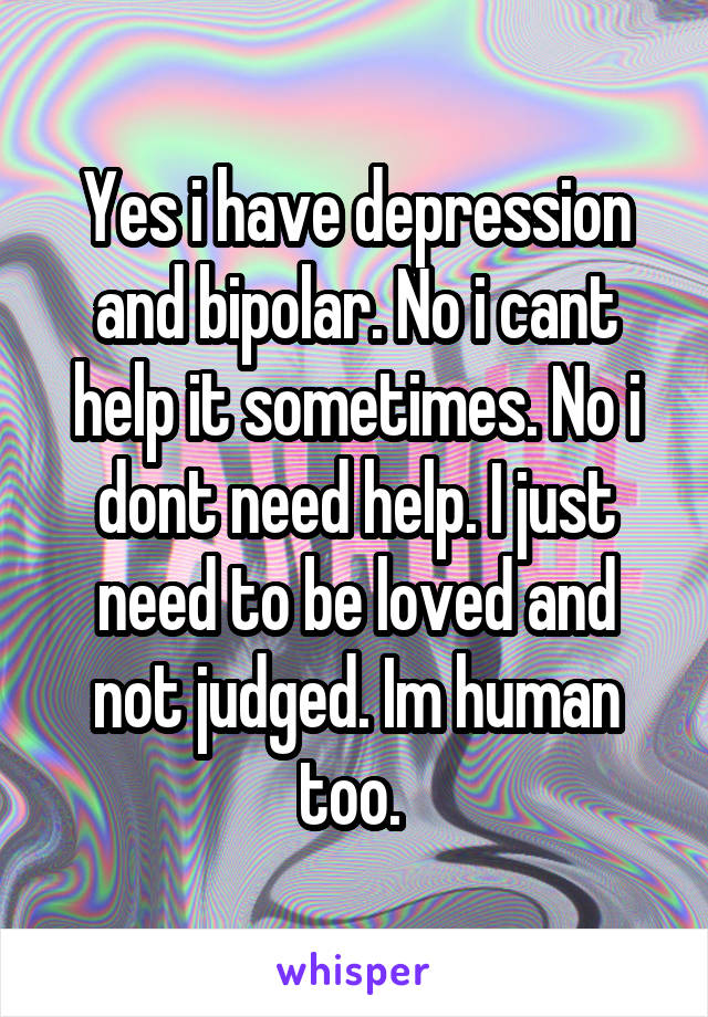 Yes i have depression and bipolar. No i cant help it sometimes. No i dont need help. I just need to be loved and not judged. Im human too.