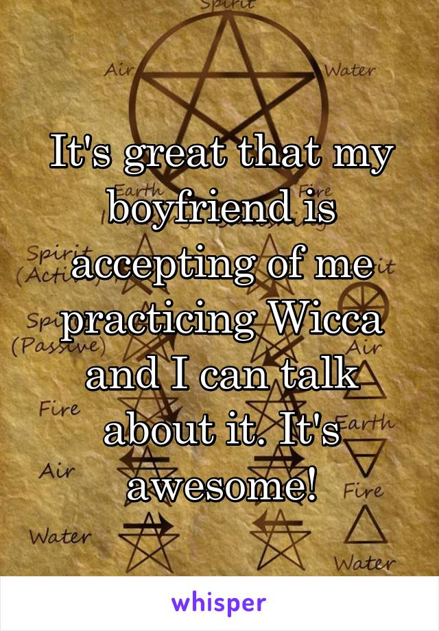 It's great that my boyfriend is accepting of me practicing Wicca and I can talk about it. It's awesome!