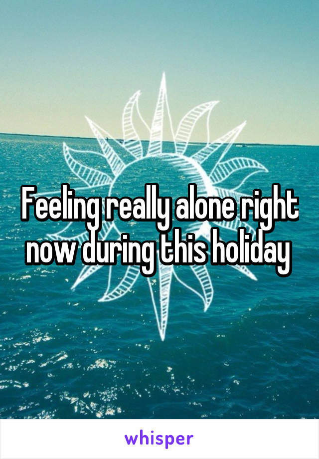 Feeling really alone right now during this holiday