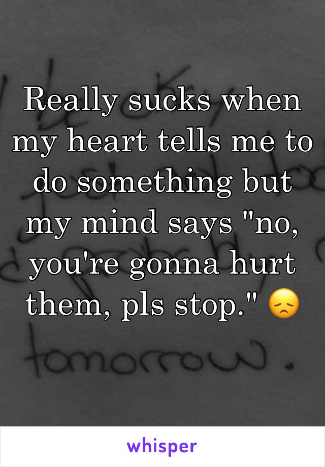 "Really sucks when my heart tells me to do something but my mind says ""no, you're gonna hurt them, pls stop."" 😞"