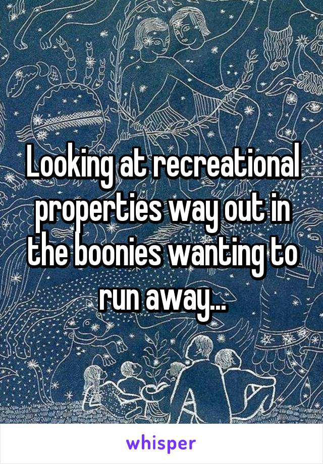 Looking at recreational properties way out in the boonies wanting to run away...