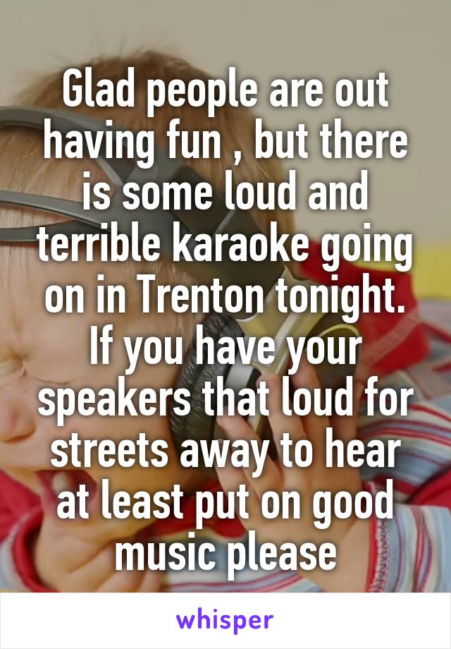 Glad people are out having fun , but there is some loud and terrible karaoke going on in Trenton tonight. If you have your speakers that loud for streets away to hear at least put on good music please