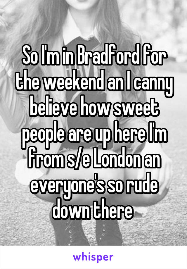 So I'm in Bradford for the weekend an I canny believe how sweet people are up here I'm from s/e London an everyone's so rude down there